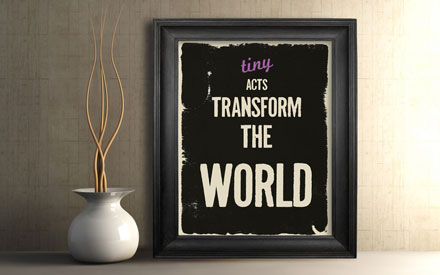 Tiny acts transform the world